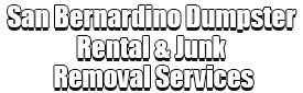 San Bernardino Dumpster Rental & Junk Removal Services Logo-We Offer Residential and Commercial Dumpster Removal Services, Portable Toilet Services, Dumpster Rentals, Bulk Trash, Demolition Removal, Junk Hauling, Rubbish Removal, Waste Containers, Debris Removal, 20 & 30 Yard Container Rentals, and much more!